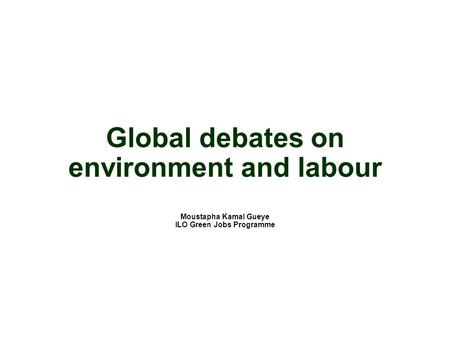 Global debates on environment and labour Moustapha Kamal Gueye ILO Green Jobs Programme.