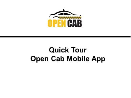 Quick Tour Open Cab Mobile App. What is Open Cab? An Innovative Mobile Cab Ride Booking App. Only officially registered taxi or livery drivers who have.