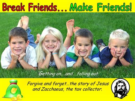 'G etting on….and….falling out.' Forgive and forget…the story of Jesus and Zacchaeus, the tax collector.
