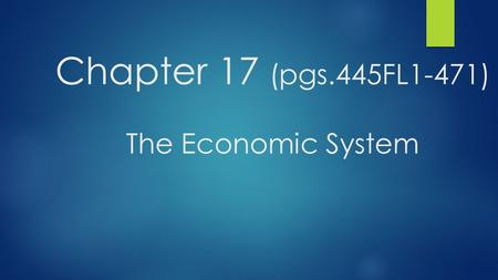 Chapter 17 (pgs.445FL1-471) The Economic System. Chapter 17 Section 1 (pgs.450-459) The Economic System at Work ESSENTIAL QUESTION: WHAT ARE THE DIFFERENT.
