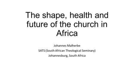 The shape, health and future of the church in Africa Johannes Malherbe SATS (South African Theological Seminary) Johannesburg, South Africa.