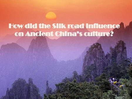Mostly Ancient China's culture is connected with the Silk road. Culture is their beliefs, mythology, literature, clothes, rhythm of life etc. With the.
