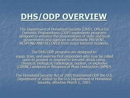 DHS/ODP OVERVIEW The Department of Homeland Security (DHS), Office for Domestic Preparedness (ODP) implements programs designed to enhance the preparedness.