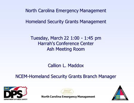 North Carolina Emergency Management Homeland Security Grants Management Tuesday, March 22 1:00 - 1:45 pm Harrah's Conference Center Ash Meeting Room Callion.