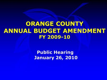 ORANGE COUNTY ANNUAL BUDGET AMENDMENT FY 2009-10 Public Hearing January 26, 2010.
