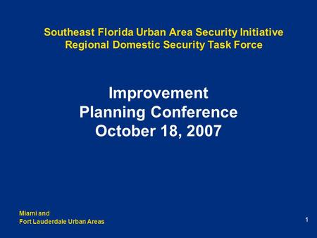 Miami and Fort Lauderdale Urban Areas 1 Improvement Planning Conference October 18, 2007 Southeast Florida Urban Area Security Initiative Regional Domestic.