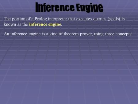 The portion of a Prolog interpreter that executes queries (goals) is known as the inference engine. An inference engine is a kind of theorem prover, using.