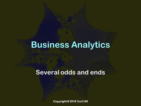 Business Analytics Several odds and ends Copyright © 2016 Curt Hill.