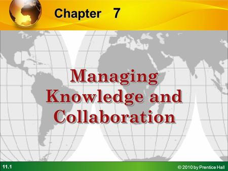 11.1 © 2010 by Prentice Hall 7 Chapter Managing Knowledge and Collaboration.