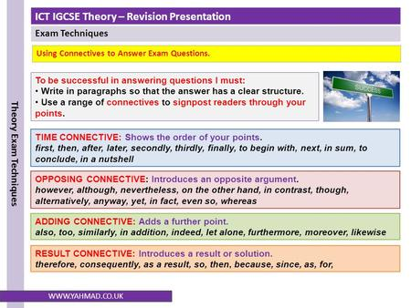 ICT IGCSE Theory – Revision Presentation Exam Techniques Theory Exam Techniques WWW.YAHMAD.CO.UK Using Connectives to Answer Exam Questions. To be successful.