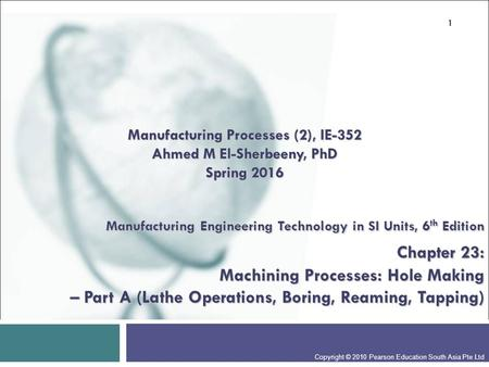 Manufacturing Engineering Technology in SI Units, 6 th Edition Chapter 23: Machining Processes: Hole Making – Part A (Lathe Operations, Boring, Reaming,