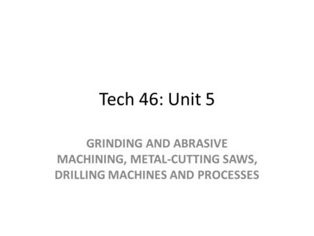 Tech 46: Unit 5 GRINDING AND ABRASIVE MACHINING, METAL-CUTTING SAWS, DRILLING MACHINES AND PROCESSES.