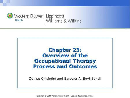 Copyright © 2014 Wolters Kluwer Health | Lippincott Williams & Wilkins Chapter 23: Overview of the Occupational Therapy Process and Outcomes Denise Chisholm.
