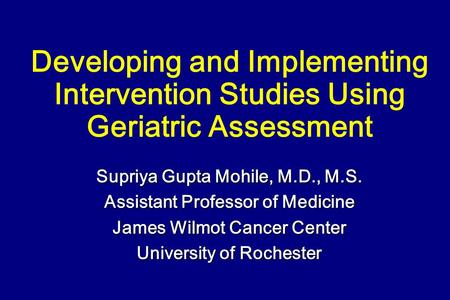 Developing and Implementing Intervention Studies Using Geriatric Assessment Supriya Gupta Mohile, M.D., M.S. Assistant Professor of Medicine James Wilmot.
