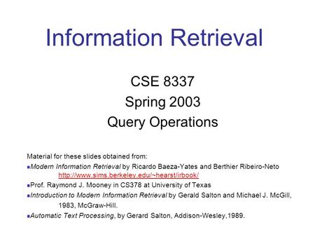 Information Retrieval CSE 8337 Spring 2003 Query Operations Material for these slides obtained from: Modern Information Retrieval by Ricardo Baeza-Yates.