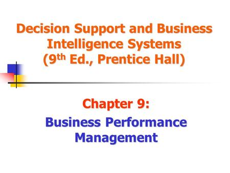 Decision Support and Business Intelligence Systems (9 th Ed., Prentice Hall) Chapter 9: Business Performance Management.