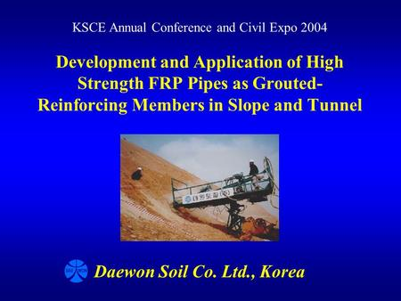 Development and Application of High Strength FRP Pipes as Grouted- Reinforcing Members in Slope and Tunnel KSCE Annual Conference and Civil Expo 2004 Daewon.