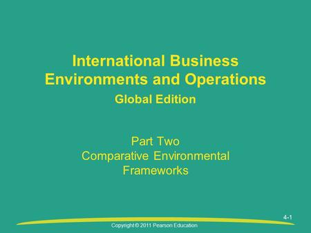 Copyright © 2011 Pearson Education Part Two Comparative Environmental Frameworks International Business Environments and Operations Global Edition 4-1.