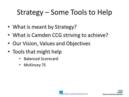 Strategy – Some Tools to Help What is meant by Strategy? What is Camden CCG striving to achieve? Our Vision, Values and Objectives Tools that might help.