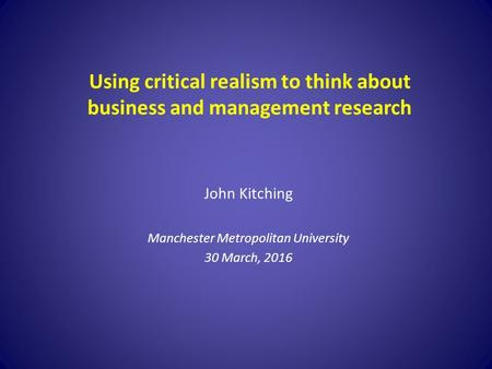 Using critical realism to think about business and management research John Kitching Manchester Metropolitan University 30 March, 2016.