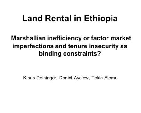 Land Rental in Ethiopia Marshallian inefficiency or factor market imperfections and tenure insecurity as binding constraints? Klaus Deininger, Daniel Ayalew,