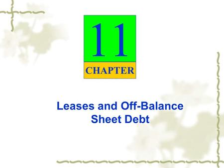 Leases and Off-Balance Sheet Debt 11 CHAPTER. Leases Lease – contractual agreement between a lessor (owner) and a lessee (user or renter) that gives the.