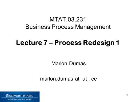 MTAT.03.231 Business Process Management Lecture 7 – Process Redesign 1 Marlon Dumas marlon.dumas ät ut. ee 1.
