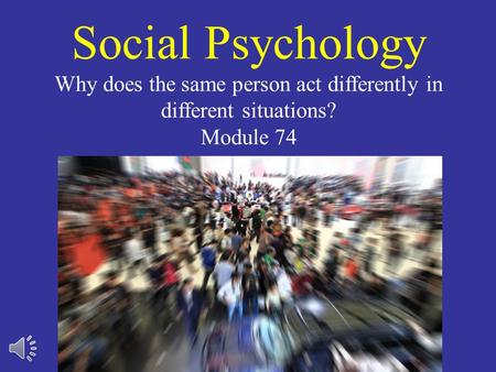 Social Psychology Why does the same person act differently in different situations? Module 74.