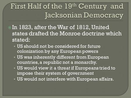  In 1823, after the War of 1812, United states drafted the Monroe doctrine which stated: US should not be considered for future colonization by any European.