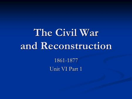 The Civil War and Reconstruction 1861-1877 Unit VI Part 1.