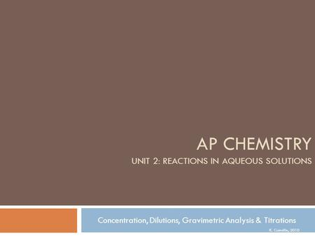 K. Cumsille, 2010 AP CHEMISTRY UNIT 2: REACTIONS IN AQUEOUS SOLUTIONS Concentration, Dilutions, Gravimetric Analysis & Titrations.
