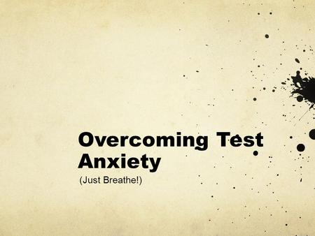 Overcoming Test Anxiety (Just Breathe!). Plan…Have a Study Plan and Stick To It Record a plan on paper Break the test into pieces Do some studying or.