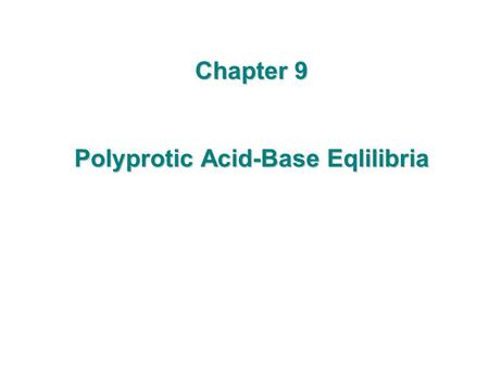 Chapter 9 Polyprotic Acid-Base Eqlilibria. 9-1 Diprotic Acids and Bases  Amino acids Carboxyl group Amino group Substituent (Side chain) - R is different.