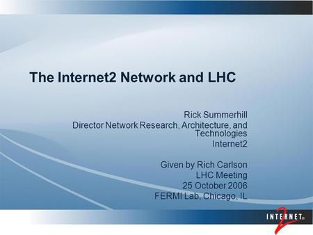 The Internet2 Network and LHC Rick Summerhill Director Network Research, Architecture, and Technologies Internet2 Given by Rich Carlson LHC Meeting 25.