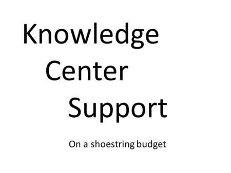 Knowledge Center Support On a shoestring budget. Tom Lewis 31 year working in IT Developer Mainframe Operations Information Center Manager Director Provided.