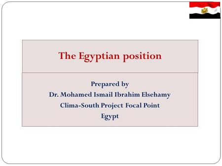 The Egyptian position Prepared by Dr. Mohamed Ismail Ibrahim Elsehamy Clima-South Project Focal Point Egypt.