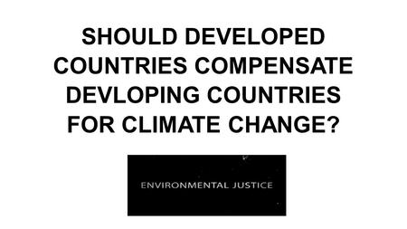 SHOULD DEVELOPED COUNTRIES COMPENSATE DEVLOPING COUNTRIES FOR CLIMATE CHANGE?