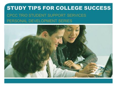 STUDY TIPS FOR COLLEGE SUCCESS CPCC TRiO STUDENT SUPPORT SERVICES PERSONAL DEVELOPMENT SERIES.