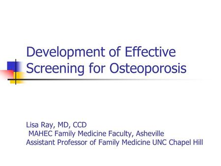 Development of Effective Screening for Osteoporosis Lisa Ray, MD, CCD MAHEC Family Medicine Faculty, Asheville Assistant Professor of Family Medicine UNC.