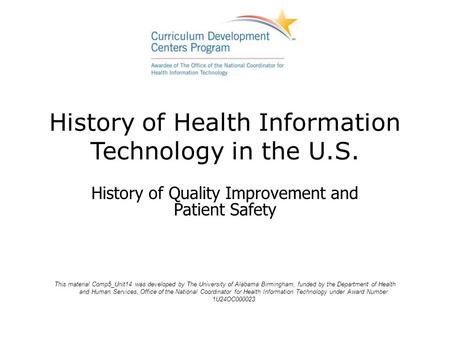 History of Health Information Technology in the U.S. History of Quality Improvement and Patient Safety This material Comp5_Unit14 was developed by The.