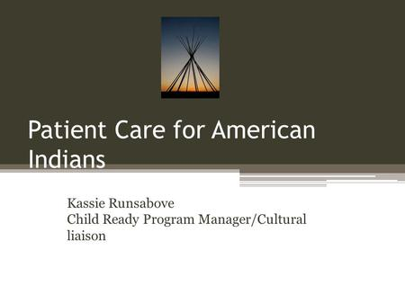 Patient Care for American Indians Kassie Runsabove Child Ready Program Manager/Cultural liaison.