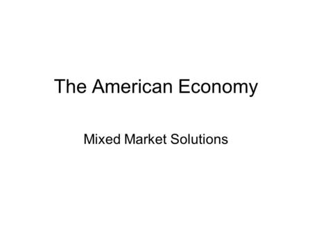 The American Economy Mixed Market Solutions. Objectives Identify key philosophical beliefs of the American Economic system Analyze the role of the consumer.
