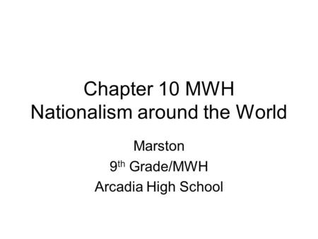 Chapter 10 MWH Nationalism around the World Marston 9 th Grade/MWH Arcadia High School.