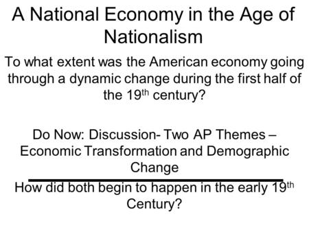 A National Economy in the Age of Nationalism To what extent was the American economy going through a dynamic change during the first half of the 19 th.