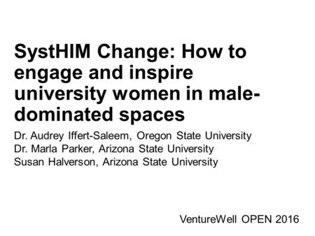 SystHIM Change: How to engage and inspire university women in male- dominated spaces VentureWell OPEN 2016 Dr. Audrey Iffert-Saleem, Oregon State University.