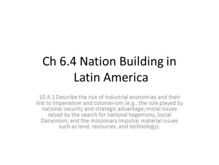 Ch 6.4 Nation Building in Latin America 10.4.1 Describe the rise of industrial economies and their link to imperialism and colonial-ism (e.g., the role.