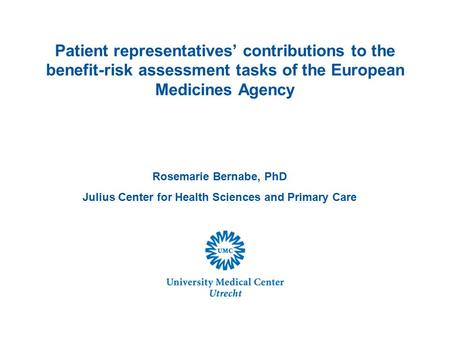 Rosemarie Bernabe, PhD Julius Center for Health Sciences and Primary Care Patient representatives' contributions to the benefit-risk assessment tasks of.