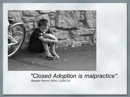 Closed Adoption is malpractice. -Reuben Pannor, MSW, LCSW,CA.