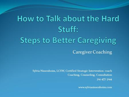 Caregiver Coaching Sylvia Nissenboim, LCSW, Certified Strategic Intervention coach Coaching, Counseling, Consultation 314-477-3144 www.sylvianissenboim.com.