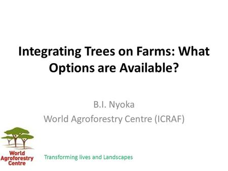Integrating Trees on Farms: What Options are Available? B.I. Nyoka World Agroforestry Centre (ICRAF) Transforming lives and Landscapes.